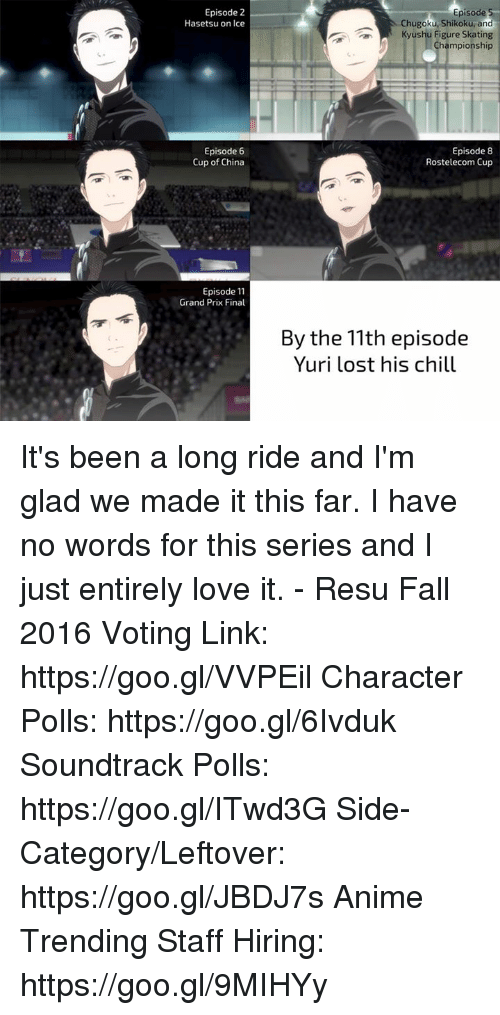 episode-5: Episode 2  Hasetsu on Ice  Episode 6  Cup of China  Episode 11  Grand Prix Final  Episode 5  Chugoku, Shikoku, and  Kyushu Figure Skating  Championship  Episode 8  Rostelecom Cup  By the 11th episode  Yuri lost his chill It's been a long ride and I'm glad we made it this far. I have no words for this series and I just entirely love it.  - Resu  Fall 2016 Voting Link: https://goo.gl/VVPEil Character Polls: https://goo.gl/6Ivduk Soundtrack Polls: https://goo.gl/ITwd3G Side-Category/Leftover: https://goo.gl/JBDJ7s Anime Trending Staff Hiring: https://goo.gl/9MIHYy