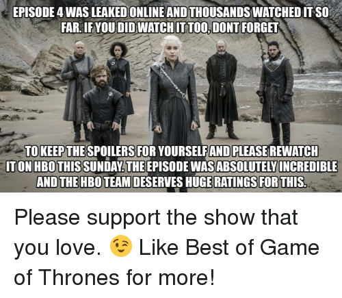 Game of Thrones, Hbo, and Love: EPISODE 4 WAS LEAKED ONLINE AND THOUSANDS WATCHED IT SO  FAR, IF YOUDID WATCH IT TOO, DONT FORGET  TO KEEP THE  ITON HBO THIS SUNDAY THE EPISODE WAS ABSOLUTELY  SPOILERS FOR YOURSELFAND PLEASE REWATCH  INCREDIBLE  AND THE HBO TEAM DESERVES HUGE RATINGS FORTHIS Please support the show that you love. 😉  Like Best of Game of Thrones for more!