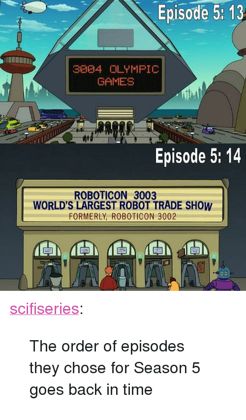 "episode-5: Episode 5: 13  GAMES  Episode 5: 14  ROBOTICON 3003  WORLD'S LARGEST ROBOT TRADE SHOW  FORMERLY, ROBOTICON 3002 <p><a href=""http://scifiseries.tumblr.com/post/153689774254/the-order-of-episodes-they-chose-for-season-5-goes"" class=""tumblr_blog"">scifiseries</a>:</p>  <blockquote><p>The order of episodes they chose for Season 5 goes back in time</p></blockquote>"