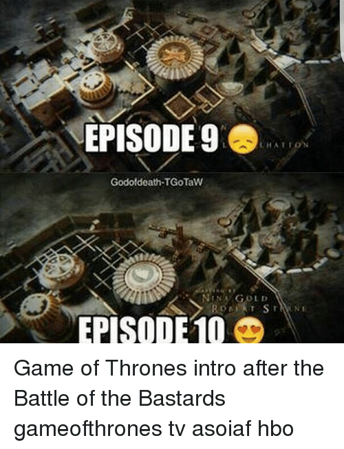 Memes, 🤖, and Gold: EPISODE 9  LHATION  Godotdeath.TGOTaW  NIN GOLD  EPISODE10 Game of Thrones intro after the Battle of the Bastards gameofthrones tv asoiaf hbo