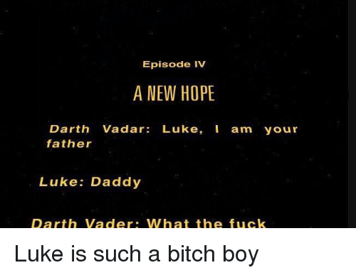 Princess Leia: Episode IV  A NEW HOPE  Darth Vadar  Luke  I am your  father  Luke: Daddy  Darth Vader. What the fuck Luke is such a bitch boy
