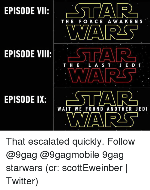 Escalates: EPISODE VII  STAR  THE FOR CE A WA KEN S  WARS  EPISODE VIII  T H E  L A S T  JE.D I  EPISODE IX: ESTAR  WAIT WE FOUND ANOTHER JEDI  NARS That escalated quickly. Follow @9gag @9gagmobile 9gag starwars (cr: scottEweinber | Twitter)