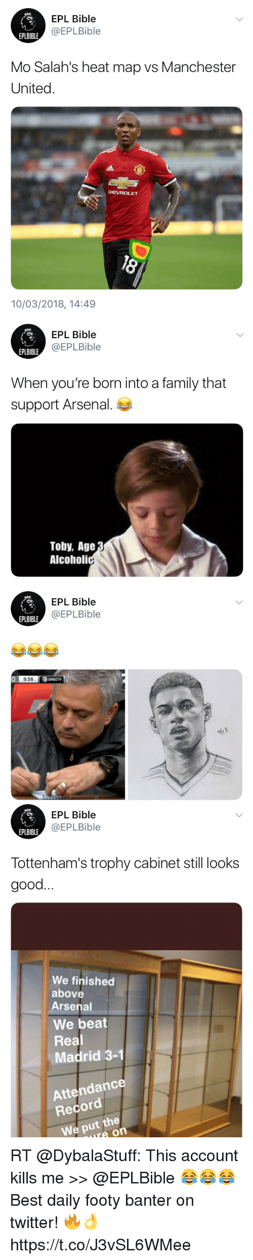 Arsenal, Family, and Memes: EPL Bible  @EPLBible  EPLBIBLE  Mo Salah's heat map vs Manchester  United.  CHEVROLET  10/03/2018, 14:49   EPL Bible  @EPLBible  EPLBIBLE  When you're born into a family that  support Arsenal.  Toby, Age  Alcoholi   EPL Bible  @EPLBible  EPLBIBLE  0  9:56  DIRECTV   EPL Bible  @EPLBible  EPLBIBLE  Tottenham's trophy cabinet still looks  good  We finished  above  Arsenal  We beat  Real  Madrid 3-1  Attendance  Record  We put the  ure on RT @DybalaStuff: This account kills me >> @EPLBible 😂😂😂   Best daily footy banter on twitter! 🔥👌 https://t.co/J3vSL6WMee