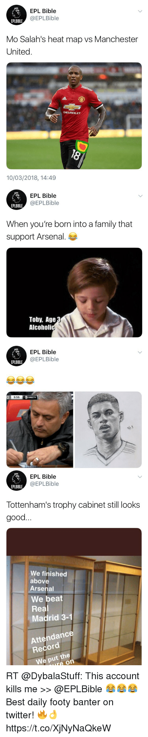 Arsenal, Family, and Memes: EPL Bible  @EPLBible  EPLBIBLE  Mo Salah's heat map vs Manchester  United.  CHEVROLET  10/03/2018, 14:49   EPL Bible  @EPLBible  EPLBIBLE  When you're born into a family that  support Arsenal.  Toby, Age  Alcoholi   EPL Bible  @EPLBible  EPLBIBLE  0  9:56  DIRECTV   EPL Bible  @EPLBible  EPLBIBLE  Tottenham's trophy cabinet still looks  good  We finished  above  Arsenal  We beat  Real  Madrid 3-1  Attendance  Record  We put the  ure on RT @DybalaStuff: This account kills me >> @EPLBible 😂😂😂   Best daily footy banter on twitter! 🔥👌 https://t.co/XjNyNaQkeW