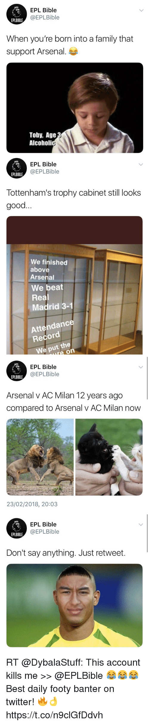 Arsenal, Family, and Memes: EPL Bible  @EPLBible  EPLBIBLE  When you're born into a family that  support Arsenal.  Toby, Age  Alcoholi   EPL Bible  @EPLBible  EPLBIBLE  Tottenham's trophy cabinet still looks  good  We finished  above  Arsenal  We beat  Real  Madrid 3-1  Attendance  Record  We put the  ure on   EPL Bible  @EPLBible  EPLBIBLE  Arsenal v AC Milan 12 years ago  compared to Arsenal v AC Milan now  23/02/2018, 20:03   EPL Bible  @EPLBible  EPLBIBLE  Don't say anything. Just retweet. RT @DybalaStuff: This account kills me >> @EPLBible 😂😂😂   Best daily footy banter on twitter! 🔥👌 https://t.co/n9clGfDdvh