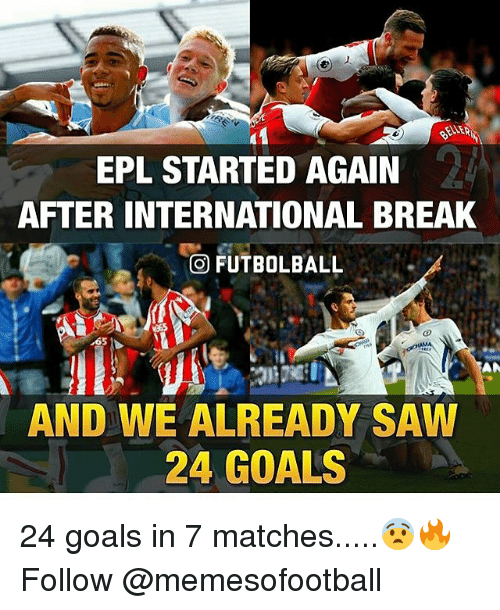Goals, Memes, and Saw: EPL STARTED AGAIN  AFTER INTERNATIONAL BREAK  FUTBOLBALL  AND WE ALREADY SAW  24 GOALS 24 goals in 7 matches.....😨🔥 Follow @memesofootball