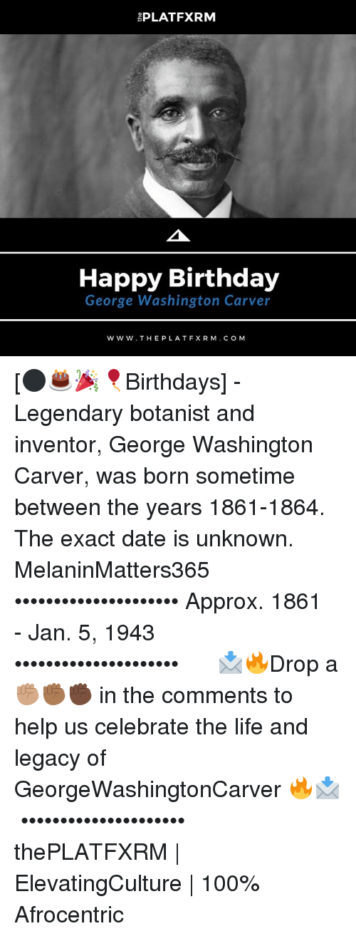 Happy Birthday George: EPLATFXRM  Happy Birthday  George Washington Carver  W W W. THE PLAT FX R M. C O M [⚫️🎂🎉🎈Birthdays] - Legendary botanist and inventor, George Washington Carver, was born sometime between the years 1861-1864. The exact date is unknown. MelaninMatters365⠀⠀ •••••••••••••••••••••⠀ Approx. 1861 - Jan. 5, 1943⠀ •••••••••••••••••••••⠀⠀⠀⠀⠀ 📩🔥Drop a ✊🏽✊🏾✊🏿 in the comments to help us celebrate the life and legacy of GeorgeWashingtonCarver 🔥📩⠀⠀⠀⠀ •••••••••••••••••••••⠀⠀⠀⠀⠀ thePLATFXRM | ElevatingCulture | 100% Afrocentric