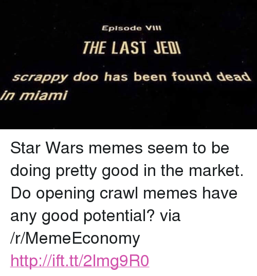 "Star Wars Memes: Eplsode Vill  THE LAST JED  scrappy doo has been found dead  in miami <p>Star Wars memes seem to be doing pretty good in the market. Do opening crawl memes have any good potential? via /r/MemeEconomy <a href=""http://ift.tt/2lmg9R0"">http://ift.tt/2lmg9R0</a></p>"