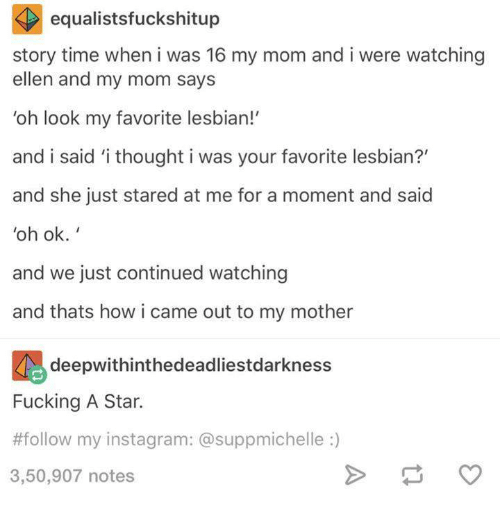 Dank, Lesbians, and Ellen: equalistsfuckshitup  story time when i was 16 my mom and i were watching  ellen and my mom says  'oh look my favorite lesbian!'  and i said 'i thought i was your favorite lesbian?'  and she just stared at me for a moment and said  oh ok.  and we just continued watching  and thats how i came out to my mother  deepwithinthedeadliestdarkness  Fucking A Star.  #follow my instagram: a suppmichelle  3,50,907 notes