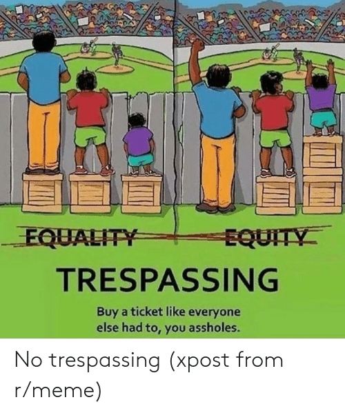 equality: EQUALITY  EQUITY  TRESPASSING  Buy a ticket like everyone  else had to, you assholes. No trespassing (xpost from r/meme)