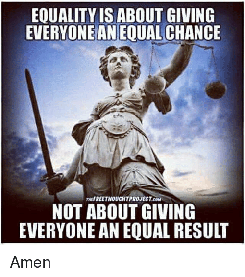 Memes, 🤖, and Com: EQUALITY IS ABOUT GIVING  EVERYONE AN EQUAL CHANCE  HEFREETHOUCHTPROJECT.COM  NOT ABOUT GIVING  EVERYONE AN EQUAL RESULT Amen