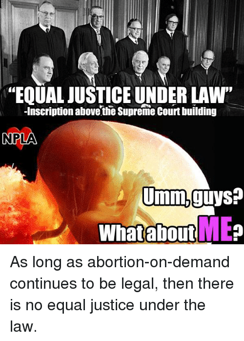 """Memes and 🤖: """"EQUALJUSTICE UNDER LAW'  Inscription abovethe Supreme Court building  NPLA  Umm,guys?  ME  What about As long as abortion-on-demand continues to be legal, then there is no equal justice under the law."""