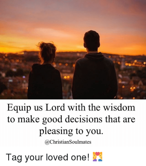 Memes, Good, and Decisions: Equip us Lord with the wisdom  to make good decisions that are  pleasing to you.  a Christian Soulmates Tag your loved one! 💑