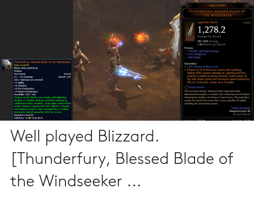 Blessed Blade Of The Windseeker: EQUIPPED  THUNDERFURY, BLESSED BLADE F  THE WINDSEEKER  Legendary Sword  1-Hand  1,278.2  Damage Per Second  +30  781-1045 Damage  ner  1.40 Attacks per Second  Primary  +716-894 Lightning Damage  +410 Intelligence  +308 Vitality  Thunderfury, Blessed Blade of the Windseeker  Secondary  1.8% Chance to Stun on Hit  Chance on hit to blast your enemy with Lightning,  dealing 359% weapon damage as Lightning and then  jumping to additional nearby enemies. Each enemy hit  has their attack speed and movement speed reduced by  30% for 3 seconds. Jumps up to 5 targets.  Item Level 80  Binds when picked up  Unique  One-Hand  Sword  Speed 1.90  61 115 Damage  second)  (46.1  +5 Agility  e  +8 Stamina  Empty Socket  +8 Fire Resistance  This ancient blade, imbued with unpredictable  elemental energies, crossed vast universes and hidden  dimensions before arriving in Sanctuary. Thunderfury  seeks the hand of a true hero, one capable of safely  wielding its awesome power.  +9 Nature Resistance  Durability 130/ 130  Chance on hit: Blasts your enemy with lightning,  dealing 372 Nature damage and then jumping to  additional nearby enemies. Each jump reduces that  victim's Nature resistance by 929. Affects 5 targets.  Your primary target is also consumed by a cyclone,  slowing its attack speed by 20% for 12 sec.  Requires Level 60  Sell Price: 1231 40  Unique Equipped  Required Level: 60  Account Bound Well played Blizzard. [Thunderfury, Blessed Blade of the Windseeker ...
