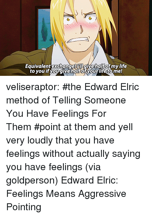 equivalent exchange: Equivalent exchange HIgivehalfof my life  to you it you givehalforyour life tome veliseraptor:  #the Edward Elric method of Telling Someone You Have Feelings For Them#point at them and yell very loudly that you have feelings without actually saying you have feelings(via goldperson) Edward Elric: Feelings Means Aggressive Pointing