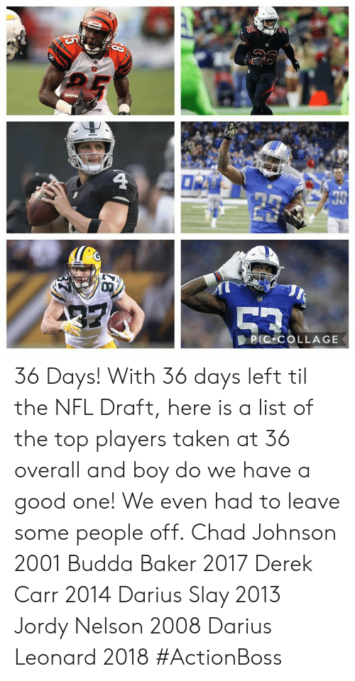 derek carr: ER  4  0  39  23  PIC COLLAGE 36 Days!  With 36 days left til the NFL Draft, here is a list of the top players taken at 36 overall and boy do we have a good one! We even had to leave some people off.  Chad Johnson 2001 Budda Baker 2017 Derek Carr 2014 Darius Slay 2013 Jordy Nelson 2008 Darius Leonard 2018  #ActionBoss