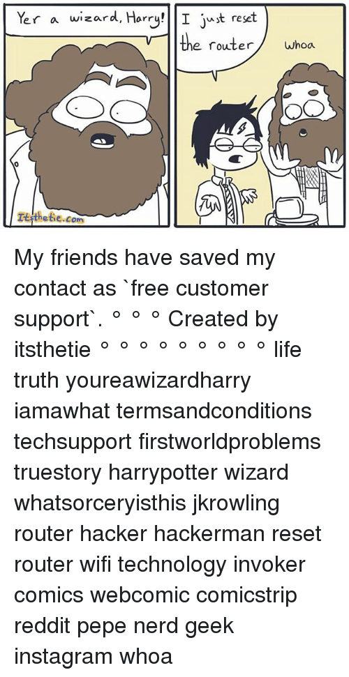 Reseted: er a wizard, Harry!  I t reset  the router  whoa  OO  .com  TEsthetie My friends have saved my contact as `free customer support`. ° ° ° Created by itsthetie ° ° ° ° ° ° ° ° ° life truth youreawizardharry iamawhat termsandconditions techsupport firstworldproblems truestory harrypotter wizard whatsorceryisthis jkrowling router hacker hackerman reset router wifi technology invoker comics webcomic comicstrip reddit pepe nerd geek instagram whoa