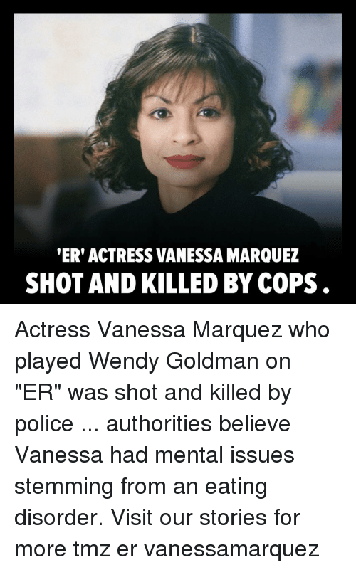 """Memes, Police, and 🤖: ER' ACTRESS VANESSA MARQUEZ  SHOT AND KILLED BY COPS . Actress Vanessa Marquez who played Wendy Goldman on """"ER"""" was shot and killed by police ... authorities believe Vanessa had mental issues stemming from an eating disorder. Visit our stories for more tmz er vanessamarquez"""