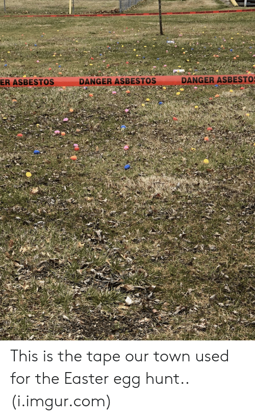 asbestos: ER ASBESTOS  DANGER ASBESTOS  DANGER ASBESTO This is the tape our town used for the Easter egg hunt.. (i.imgur.com)
