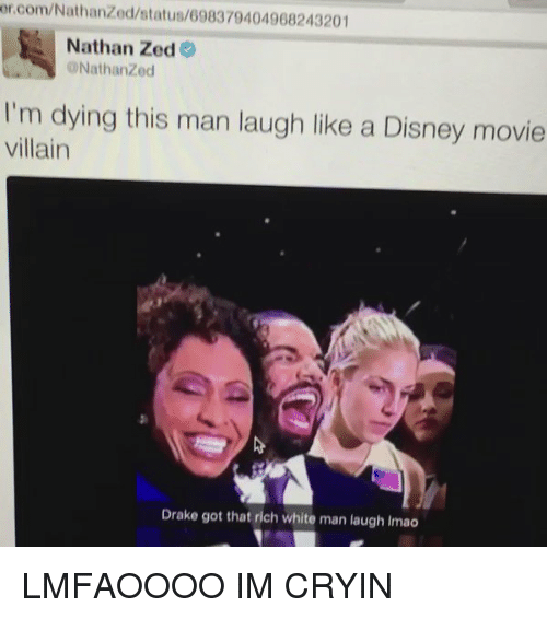 Disney, Drake, and Funny: er.com/Nathanzed/status/698379404968243201  Nathan Zed  ONathanzed  I'm dying this man laugh like a Disney movie  villain  Drake got that rich white man laugh lmao LMFAOOOO IM CRYIN