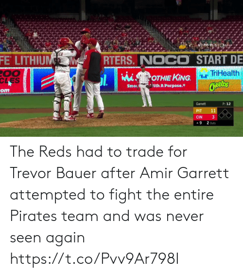 Reds: ER  FE LITHIUM  RTERS. NOCO START DE  00  CLES  TriHealth  MiSOTHIE KING.  Cheetos  ith A Purpose.  Smo  om  P: 12  Garrett  11  PIT  3  CIN  2 Outs  9 The Reds had to trade for Trevor Bauer after Amir Garrett attempted to fight the entire Pirates team and was never seen again  https://t.co/Pvv9Ar798I