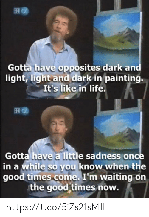 opposites: ER  Gotta have opposites dark and  light, light and dark in painting.  It's like in life.  Gotta have a little sadness once  in a while so you know when the  good times come. I'm waiting on  the good times now. https://t.co/5iZs21sM1I