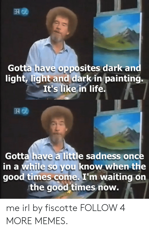 opposites: ER  Gotta have opposites dark and  light, light and dark in painting.  It's like in life.  Gotta have a little sadness once  in a while so you know when the  good times come. I'm waiting on  the good times now. me irl by fiscotte FOLLOW 4 MORE MEMES.