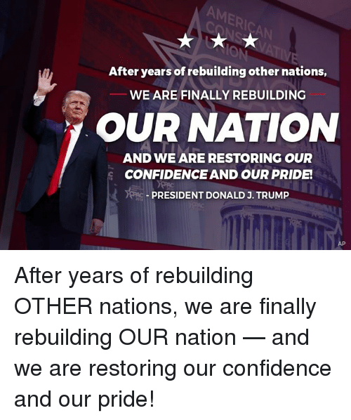 Confidence, Pride, and President: ER  Ic  After years of rebuilding other nations,  WE ARE FINALLY REBUILDING  OUR NATION  AND WE ARE RESTORING OUR  CONFIDENCE AND OUR PRIDE  PRESIDENT DONALD J. TRUMIP After years of rebuilding OTHER nations, we are finally rebuilding OUR nation — and we are restoring our confidence and our pride!