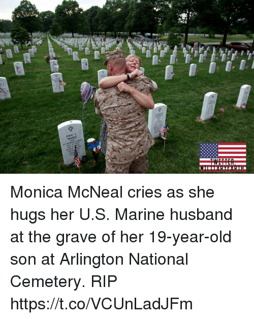 Memes, Husband, and Old: ER  IC L  WARD Monica McNeal cries as she hugs her U.S. Marine husband at the grave of her 19-year-old son at Arlington National Cemetery. RIP https://t.co/VCUnLadJFm