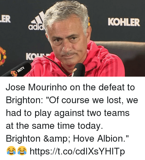 """Soccer, Lost, and Kohler: ER  KOHLER  ad  KON Jose Mourinho on the defeat to Brighton:   """"Of course we lost, we had to play against two teams at the same time today. Brighton & Hove Albion."""" 😂😂 https://t.co/cdIXsYHITp"""