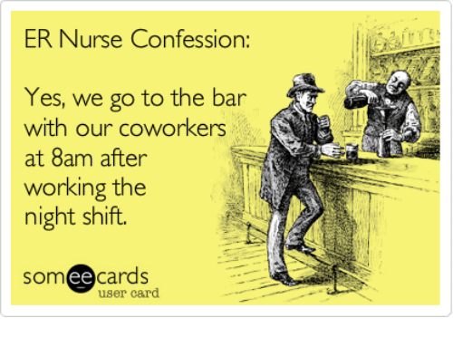 Nurses Confession: ER Nurse Confession:  Yes, we go to the bar  with our coworkers  A  at 8am after  working the  night shift.  ee  cards  user card