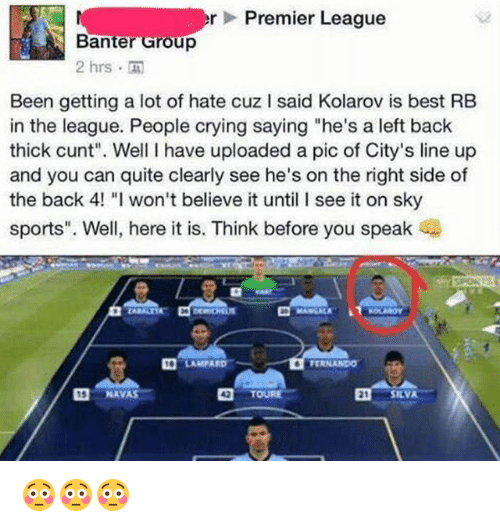 "Crying, Memes, and Premier League: er Premier League  Banter Group  2 hrs  Been getting a lot of hate cuz l said Kolarov is best RB  in the league. People crying saying ""he's a left back  thick cunt"". Well have uploaded a pic of City's line up  and you can quite clearly see he's on the right side of  the back 4! ""l won't believe it until l see it on sky  sports"". Well, here it is. Think before you speak  Da LAMPARD  TERNANDO  NAVAS  TOURE  E1 SILVA 😳😳😳"