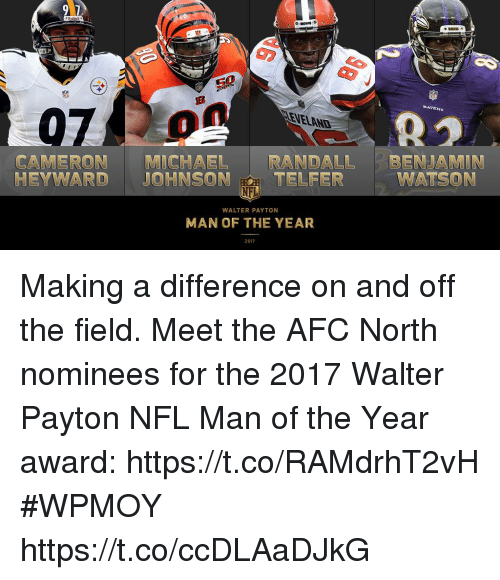 Memes, Nfl, and Michael: ER  RAVENS  21  VELAND  ni  CAMERON MICHAEL RANDALL BENJAMIN  NFL  MAN OF THE YEAR  TELFER  WATSON  HEYWARD JOHNSON  WALTER PAYTON  2017 Making a difference on and off the field.  Meet the AFC North nominees for the 2017 Walter Payton NFL Man of the Year award: https://t.co/RAMdrhT2vH #WPMOY https://t.co/ccDLAaDJkG
