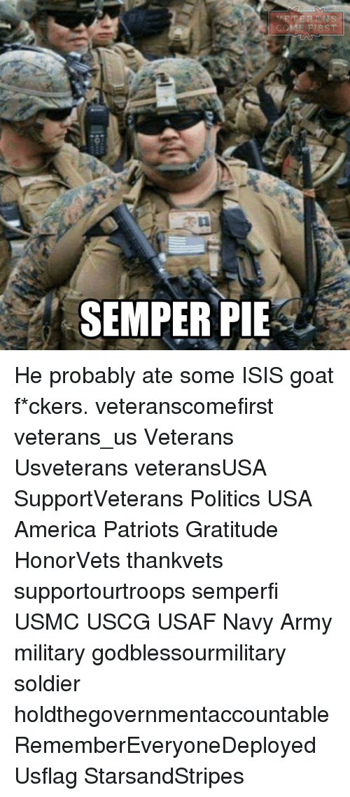 America, Isis, and Memes: ER SINS  ICCME FIRST  SEMPER PIE He probably ate some ISIS goat f*ckers. veteranscomefirst veterans_us Veterans Usveterans veteransUSA SupportVeterans Politics USA America Patriots Gratitude HonorVets thankvets supportourtroops semperfi USMC USCG USAF Navy Army military godblessourmilitary soldier holdthegovernmentaccountable RememberEveryoneDeployed Usflag StarsandStripes