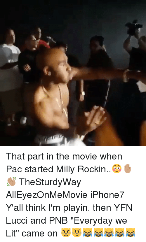 "Lit, Memes, and Movie: ,er That part in the movie when Pac started Milly Rockin..😳✋🏽👋🏽 TheSturdyWay AllEyezOnMeMovie iPhone7 Y'all think I'm playin, then YFN Lucci and PNB ""Everyday we Lit"" came on 😾😼😹😹😹😹😹"