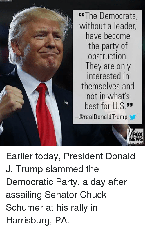 Memes, Party, and Democratic Party: ER The Democrats  without a leader  have become  the party of  obstruction.  They are only  interested in  themselves and  not in what's  best for U.S  33  realD  Trump  FOX  EWS Earlier today, President Donald J. Trump slammed the Democratic Party, a day after assailing Senator Chuck Schumer at his rally in Harrisburg, PA.