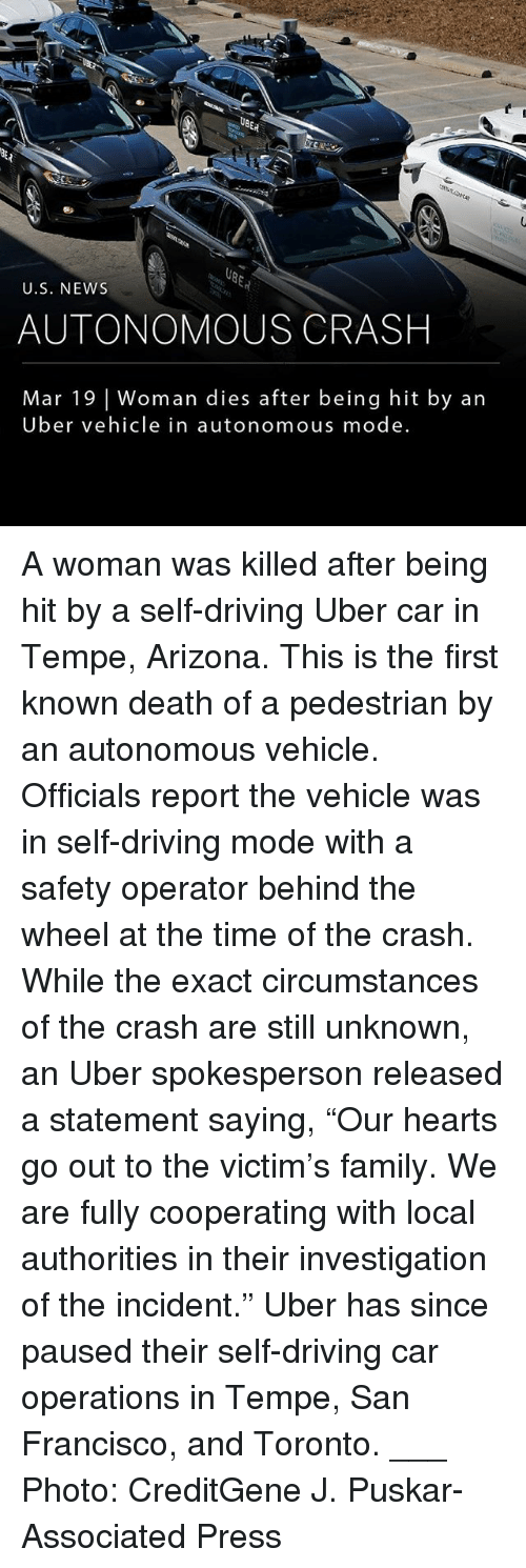 "Driving, Family, and Memes: ER  U.S. NEWs  AUTONOMOUS CRASH  Mar 19 | Woman dies after being hit by an  Uber vehicle in autonomous mode. A woman was killed after being hit by a self-driving Uber car in Tempe, Arizona. This is the first known death of a pedestrian by an autonomous vehicle. Officials report the vehicle was in self-driving mode with a safety operator behind the wheel at the time of the crash. While the exact circumstances of the crash are still unknown, an Uber spokesperson released a statement saying, ""Our hearts go out to the victim's family. We are fully cooperating with local authorities in their investigation of the incident."" Uber has since paused their self-driving car operations in Tempe, San Francisco, and Toronto. ___ Photo: CreditGene J. Puskar-Associated Press"