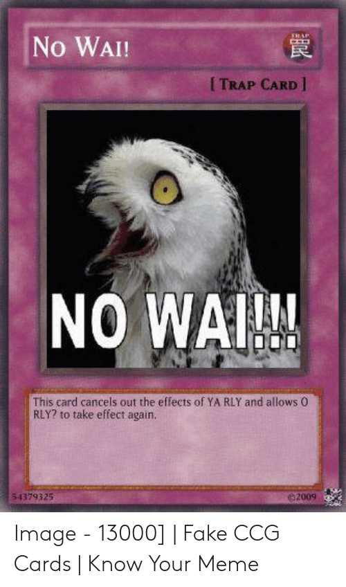 Ya Rly: ERAP  No WAI!  I TRAP CARD  NO WAIN  This card cancels out the effects of YA RLY and allows 0  RLY? to take effect again.  e 2009  54379325  AnK  H Image - 13000] | Fake CCG Cards | Know Your Meme