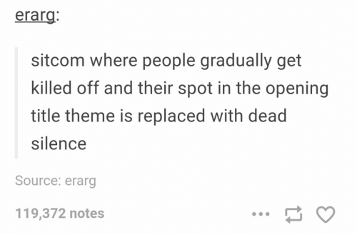 Silence, Dead Silence, and Source: erarg  sitcom where people gradually get  killed off and their spot in the opening  title theme is replaced with dead  silence  Source: erarg  119,372 notes