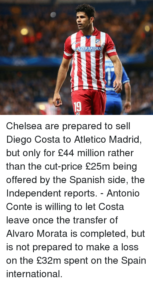 Chelsea, Diego Costa, and Fire: ERBAI[AN  ND OF FIRE  19 Chelsea are prepared to sell Diego Costa to Atletico Madrid, but only for £44 million rather than the cut-price £25m being offered by the Spanish side, the Independent reports. - Antonio Conte is willing to let Costa leave once the transfer of Alvaro Morata is completed, but is not prepared to make a loss on the £32m spent on the Spain international.
