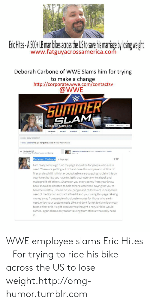 Deborah: Erc Hites-A 50- B man ikes acosthe US to se ismarige ylosig weiht  www.fatguyacrossamerica.com  Deborah Carbone of WWE Slams him for trying  to make a change  http://corporate.wwe.com/contactsv  @WWE  SUMMER  SLAM  Deborah Carbone  A Follow Message  Timeline  About  Friends  Photos  More  DO YOU KNOW DEBORAH7  Follow Deborah to get her public posts in your News Feed.  Works at WWE  Deborah Carbone shared Mimi Imfurst's video.  Past. Tony The Tiger Lopez and Boxing  Deborah Carbone  4 days ago  I am really sorry a go fund me page should be for people who are in  need. These are getting out of hand dose this compare to victims of  fires and such? Is this tax deductaable are you going to claim this on  your taxes by law you have to.lastly your gonna write a book and  make profit off others. Shame on you every penny from your knew  book should be donated to help others since their paying for you to  become wealthy.. shame on you people and children are in desperate  need of medication and cant affoed it and your using this page takeing  money away from people who donate money for those who are in  need.enjoy your custom made bike and dont forget to claim it on your  taxes either or is it a gift because you thought a regular bike would  suffice. again shame on you for takeing from othera who really need  it. WWE employee slams Eric Hites - For trying to ride his bike across the US to lose weight.http://omg-humor.tumblr.com