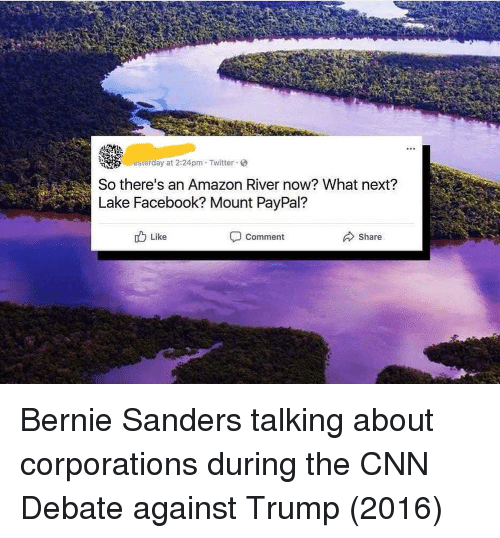 Bernie Sanders: erday at 2:24pm Twitter  So there's an Amazon River now? What next?  Lake Facebook? Mount PayPal?  Like  Comment  Share Bernie Sanders talking about corporations during the CNN Debate against Trump (2016)