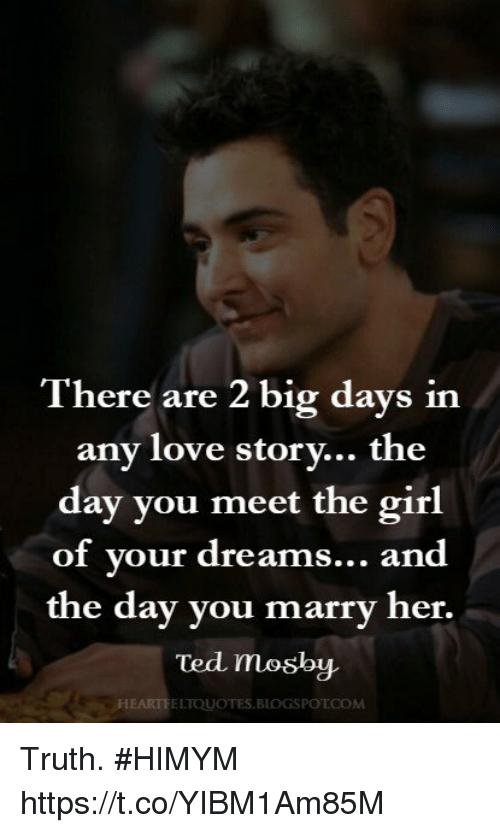 Love, Memes, and Ted: ere are 2 big days inn  any love storv... the  day you meet the girl  of vour dreams... and  the day you marry her.  Ted  HEARTFELTOUOTES.BLOGSPOTCOM Truth. #HIMYM https://t.co/YIBM1Am85M