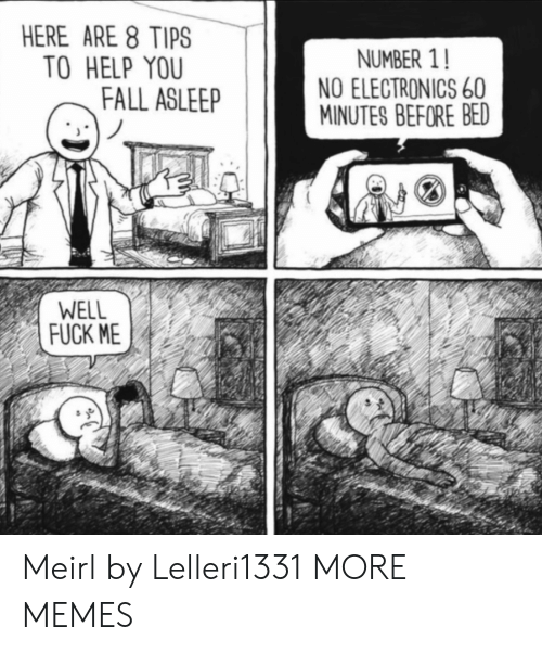 ere: ERE ARE 8 TIPS  TO HELP YOU  NUMBER 1!  NO ELECTRONICS 60  MINUTES BEFORE BED  FALL ASLEEP  WELL  FUCK ME Meirl by Lelleri1331 MORE MEMES