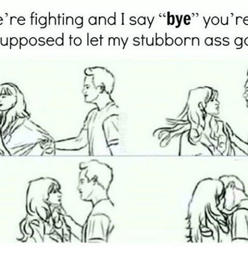 "Memes, 🤖, and Stubborn: e're fighting and I say ""bye"" you're  upposed to let my stubborn ass go"