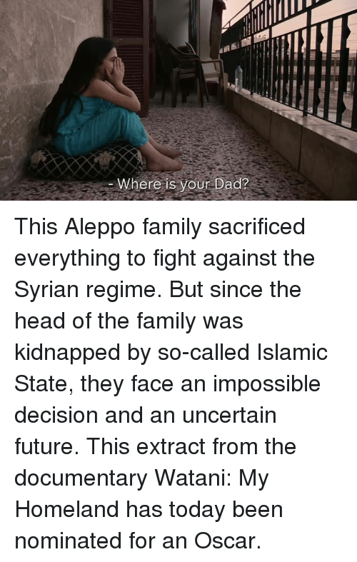 Impossibility: ere is your Dad? This Aleppo family sacrificed everything to fight against the Syrian regime.  But since the head of the family was kidnapped by so-called Islamic State, they face an impossible decision and an uncertain future.  This extract from the documentary Watani: My Homeland has today been nominated for an Oscar.