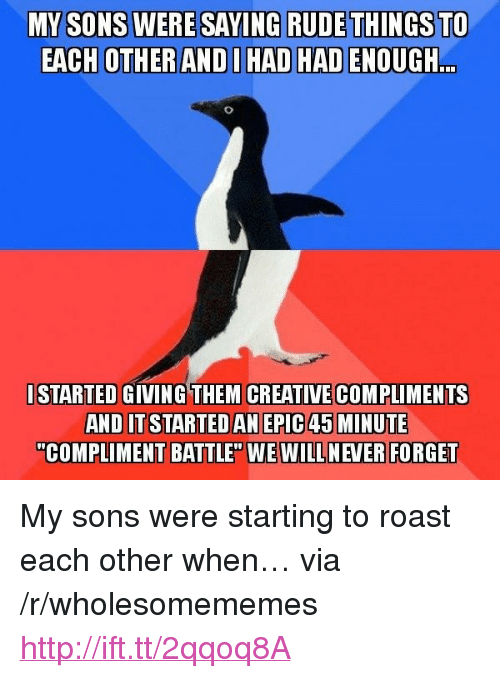"""Roast, Rude, and Http: ERE SAYING RUDE THINGS TO  EACH OTHER ANDI HAD HAD ENOUGH  ..  ISTARTED GIVING THEM CREATIVECOMPLIMENTS  AND IT STARTEDAN EPIC 45 MINUTE  """"COMPLIMENT BATTLE"""" WE WILL NEVER FORGET <p>My sons were starting to roast each other when… via /r/wholesomememes <a href=""""http://ift.tt/2qqoq8A"""">http://ift.tt/2qqoq8A</a></p>"""