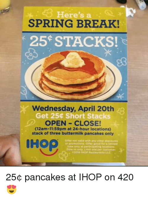 Pancaking: ere  SPRING BREAK!  25 STACKS!  Wednesday, April 20th  Get 250 Short Stacks  OPEN CLOSE!  (12am-11:59pm at 24-hour locations)  stack of three buttermilk pancakes only 25¢ pancakes at IHOP on 420 😍