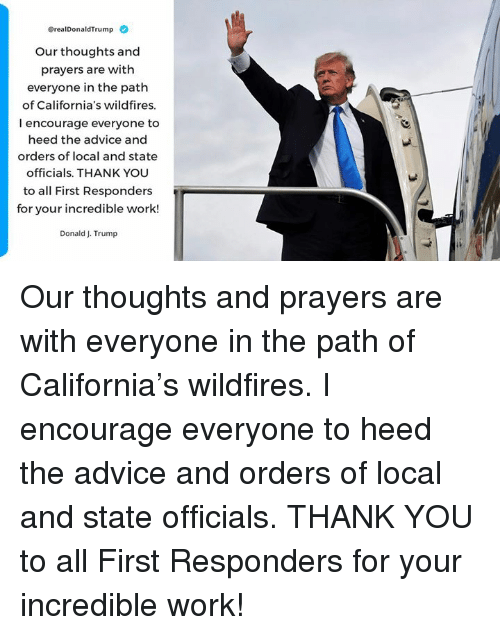 Advice, Work, and Thank You: erealDonaldTrump  Our thoughts and  prayers are with  everyone in the path  of California's wildfires.  I encourage everyone to  heed the advice and  orders of local and state  officials. THANK YOU  to all First Responders  for your incredible work!  Donald J. Trump Our thoughts and prayers are with everyone in the path of California's wildfires. I encourage everyone to heed the advice and orders of local and state officials. THANK YOU to all First Responders for your incredible work!