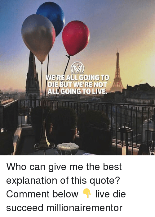Memes, Best, and Live: EREALL GOING TO  DIE BUT WE'RE NOT  ALL GOING TO LIVE. Who can give me the best explanation of this quote? Comment below 👇 live die succeed millionairementor